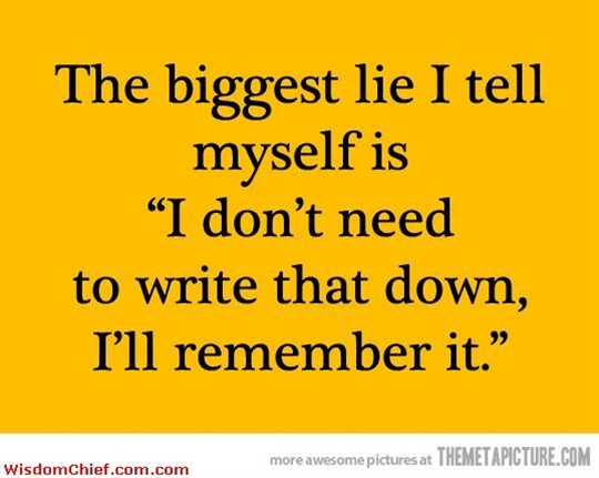 he biggest lie: ''I don't need to write that down, I'll remember it''.