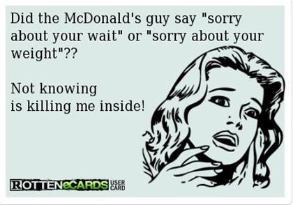Did the McDonald's guy say sorry about your wait or sorry about your weight??  Not knowing is killing me inside!