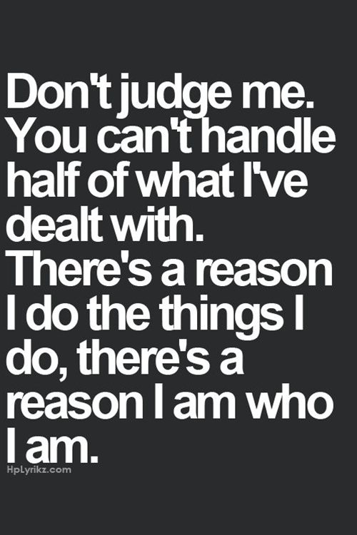 Don't judge me. You can't handle half of what I've dealt with. There's a reason I do the things I do, there's a reason I am who I am.