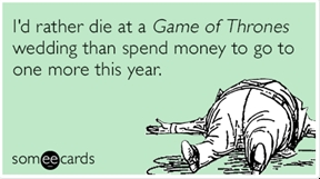 I'd rather die at a Game of Thrones wedding than spend money to go to one more this year.