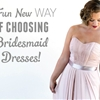 A Fun New Way Of Choosing Bridesmaid Dresses!