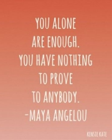 You alone are enough. You have nothing to prove to anybody.
