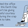 Just wanted the office to know this Earth Day that I won't be giving any wasteful courtesy flushes during the crap I'm about to take.
