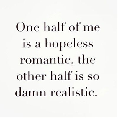 """One half of me is a hopeless romantic, the other half is so damn realistic."""