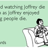 I enjoyed watching Joffrey die as much as Joffrey enjoyed watching people die.