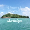 5 Reasons To Honeymoon In Martinique
