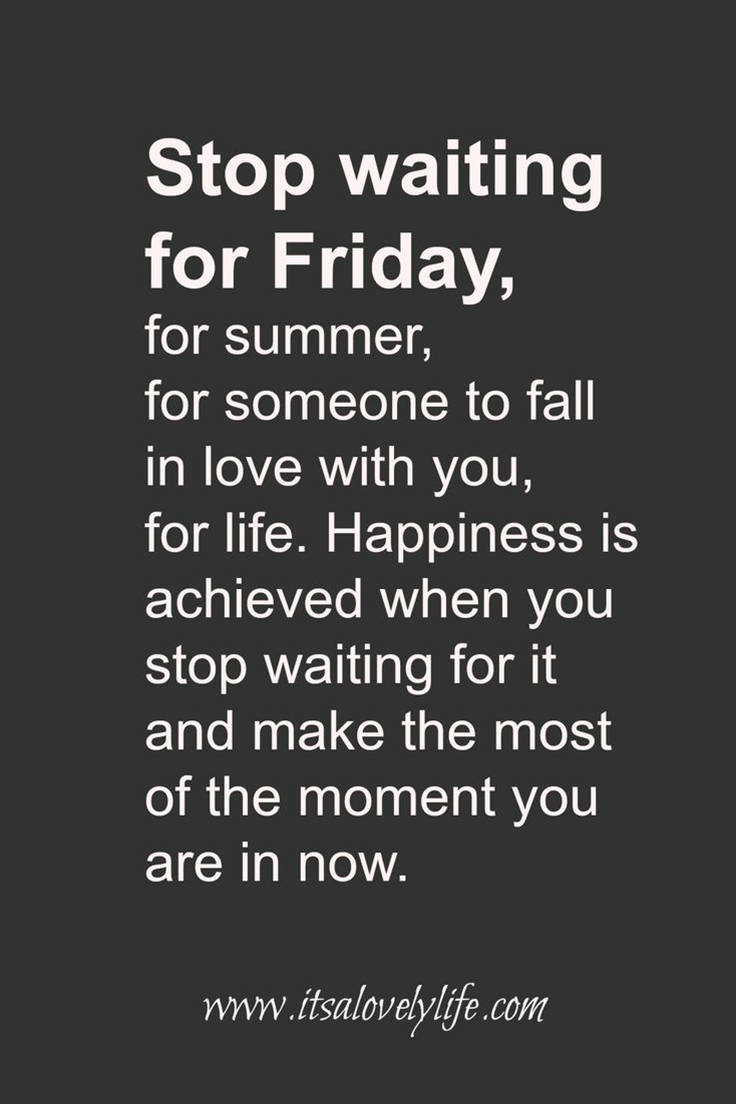Carpe Diem... Seize the day. STOP waiting for FRIDAY. Make the most of every moment..