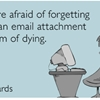 I'm more afraid of forgetting to add an email attachment than I am of dying.