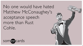 No one would have hated Matthew McConaughey's acceptance speech more than Rust Cohle.
