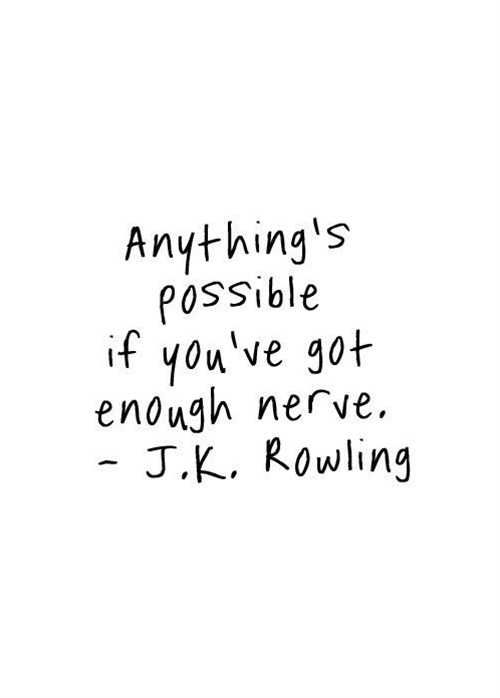 Anything's possible if you've got enough nerve. - J.K. Rowling