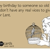 Happy birthday to someone so old they don't have any real vices to give up for Lent.