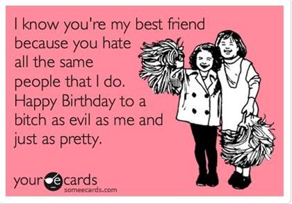 I know you're my best friend because you hate all the same people that I do. Happy Birthday to a bitch as evil as me and just as pretty.