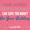 How Hiring Professionals Can Actually SAVE You Money On Your Wedding