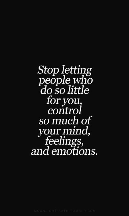 Stop letting people who do so little for you control so much of your mind, feelings & emotions
