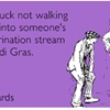 Best of luck not walking directly into someone's public urination stream this Mardi Gras.