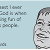 The closest I ever feel to God is when I'm making fun of religious people.