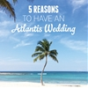 5 Reasons To Have An Atlantis Wedding