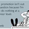 I hope a promotion isn't out of the question because I'm ready to do nothing at a more senior level.