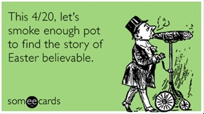 This 4/20, let's smoke enough pot to find the story of Easter believable.
