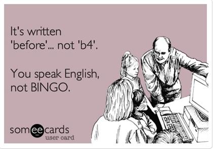 It's written 'before'... not 'b4'. You speak English, not BINGO.