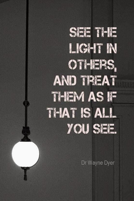 """""""See the light in others, and treat them as if that is all you see."""" - Dr. Wayne Dyer"""