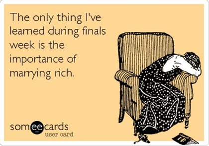 The only thing I've learned during finals week is the importance of marrying rich.