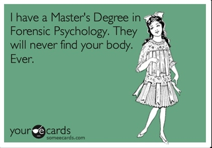 I have a Master's Degree in Forensic Psychology. They will never find your body. Ever.