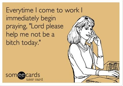 Everytime I come to work I immediately begin praying, 'Lord please help me not be a bitch today.'