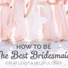 How To Be The BEST Bridesmaid (Or at least a helpful one)