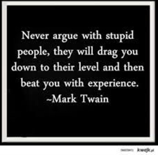 """""""Never argue with stupid people, they will drag you down to their level and then beat you with experience."""" -Mark Twain."""