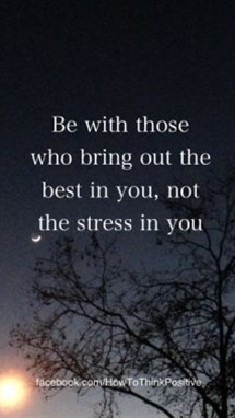 be with those who bring out the best in you not the stress in you