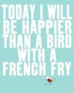 """""""Today I will be happier than a bird with a french fry."""""""