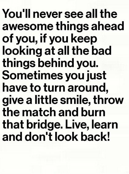 Don't look back. Wow. How many times do people have to keep saying that to me? STOP LOOKING BACKWARDS> !!!!!