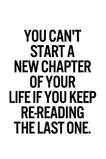 You can't start a new chapter of your life if you keep re-reading the last one.
