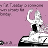 Happy Fat Tuesday to someone who was already fat on Monday.
