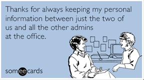 Thanks for always keeping my personal information between just the two of us and all the other admins at the office.