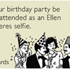 May your birthday party be as well-attended as an Ellen Degeneres selfie.