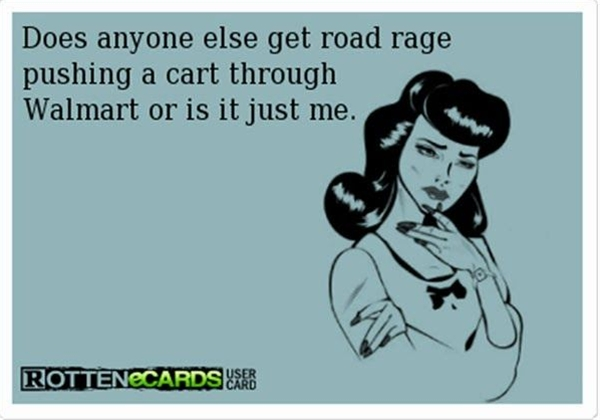 Does anyone else get road rage pushing a cart through Wal-Mart, or is it just me?