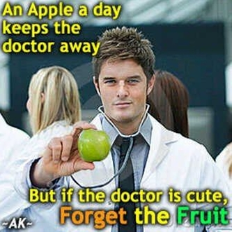 An apple a day keeps the doctor away but if doctor is cute forget the fruit.