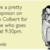 You have a pretty strong opinion on Stephen Colbert for someone who goes to bed at 9:30pm.