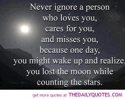 Never ignore a person who loves you, cares for you, and misses you. Because one day, you might wake up from your sleep and realize that you lost the moon while counting the stars.