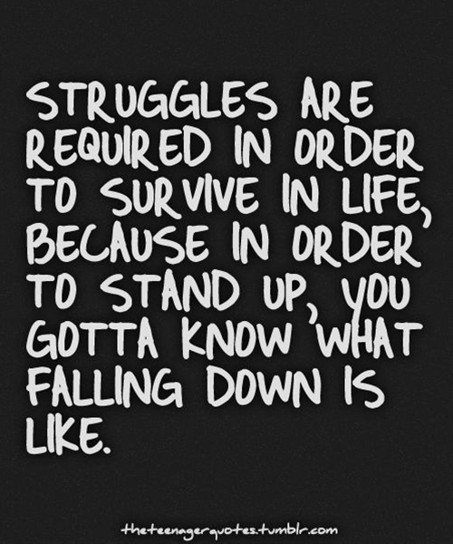 Struggles are required in order to survive in life, because in order to stand up, you gotta know what falling down is like. Stay Positive