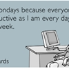 I like Mondays because everyone is as unproductive as I am every day of the week.