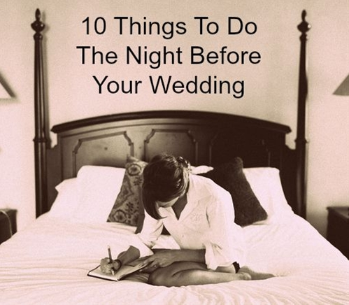 1. Do a face masque  2. Use an under-eye miracle cream  3. Don't drink 4. Set a bed time  5. Don't use social media (keep this moment private!)   6. No texting with the husband  7. Write a letter to your husband  8. Have one final meeting with wedding planner  9. Check in for your honeymoon flight  10. Watch a goofy, wedding romantic comedy with your girls