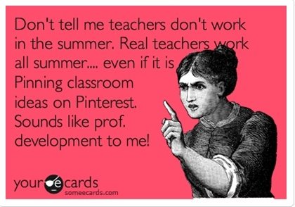 Funny Teacher Week Ecard: Don't tell me teachers don't work in the summer. Real teachers work all summer.... even if it is Pinning classroom ideas on Pinterest. Sounds like prof. development to me!