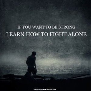 If you want to be string learn how to fight alone