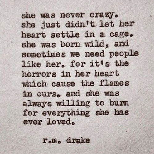 """""""She was never crazy, she just didn't let her heart settle in a cage. She was born wild.. and sometimes we need people like her. For it's the horrors in her heart which cause the flames in ours. And she was always willing to burn for everything she has ever loved."""" – R.M Drake"""