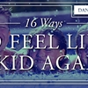 16 ways to feel like a kid again.