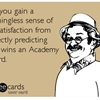 May you gain a meaningless sense of self-satisfaction from correctly predicting who wins an Academy Award.