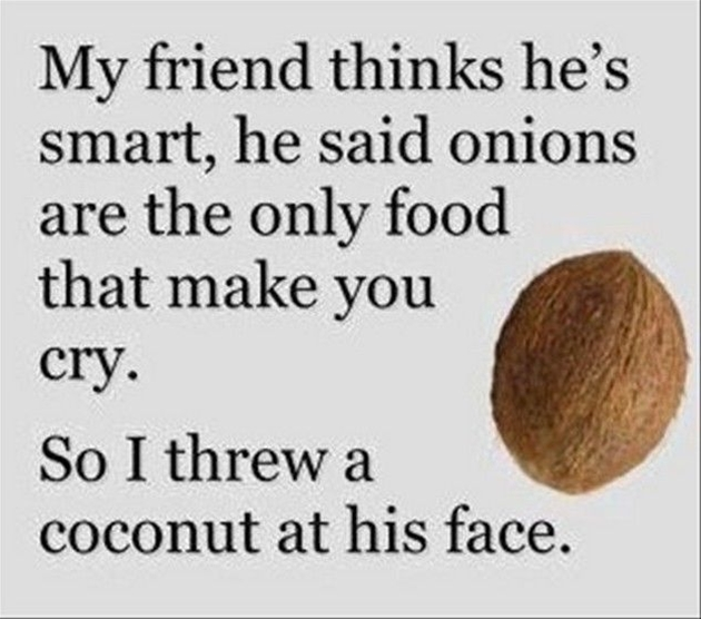 My friend thinks he's smart. He said onions are the only food that can make you cry. So I threw a coconut at his face.